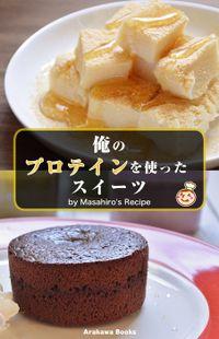 俺のプロテインを使ったスイーツ・レシピ by Masahiro's Recipe(Arakawa Books)