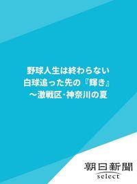 野球人生は終わらない 白球追った先の『輝き』 ~激戦区・神奈川の夏