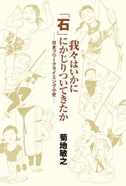 我々はいかに「石」にかじりついてきたか 日本フリークライミング小史-電子書籍