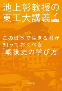 この日本で生きる君が知っておくべき「戦後史の学び方」 池上彰教授の東工大講義 日本篇(文春文庫)