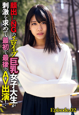 顔出しNGのエロイプ巨乳女子大生が刺激を求めて最初で最後のAV出演! Episode.02-電子書籍