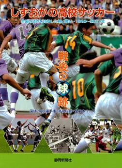 しずおかの高校サッカー戦後の球跡 : 全国の頂点を目指した熱い戦い・1948年~2011年-電子書籍