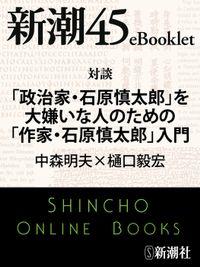 対談 「政治家・石原慎太郎」を大嫌いな人のための「作家・石原慎太郎」入門