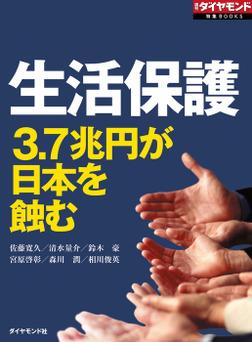 生活保護 3.7兆円が日本を蝕む(週刊ダイヤモンド特集BOOKS Vol.323)-電子書籍