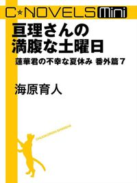 C★NOVELS Mini - 亘理さんの満腹な土曜日 - 蓮華君の不幸な夏休み番外篇7