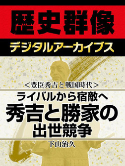 <豊臣秀吉と戦国時代>ライバルから宿敵へ 秀吉と勝家の出世競争-電子書籍