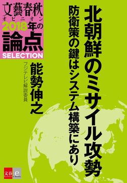 北朝鮮のミサイル攻勢 防衛策の鍵はシステム構築にあり【文春オピニオン 2018年の論点SELECTION】-電子書籍