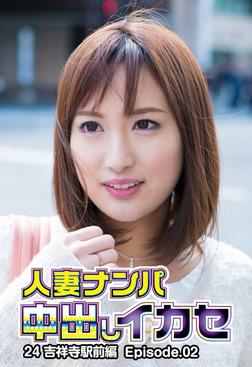 人妻ナンパ中出しイカセ24 吉祥寺駅前編 Episode.02-電子書籍