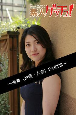 tokyo素人ゲッチュ!~亜希(23歳・人妻)PARTIII~-電子書籍