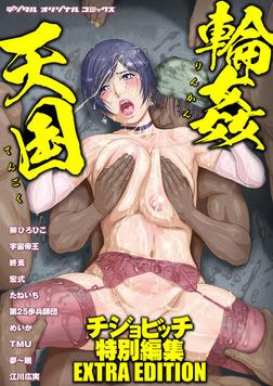 輪姦天国 チジョビッチ特別編集EXTRA EDITION-電子書籍