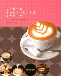 コーヒーをもっとおいしくするテクニック  コーヒーの新しい魅力を実感できる16店のコツと技術