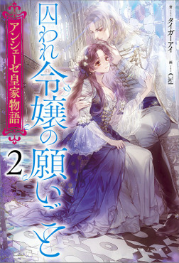 アンシェーゼ皇家物語: 2 囚われ令嬢の願いごと【特典SS付】-電子書籍