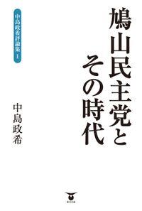 鳩山民主党とその時代 中島政希評論集I