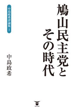 鳩山民主党とその時代 中島政希評論集I-電子書籍