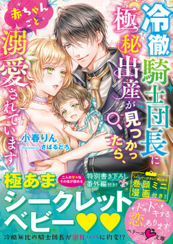 冷徹騎士団長に極秘出産が見つかったら、赤ちゃんごと溺愛されています-電子書籍