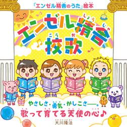 『エンゼル精舎』校歌 ―やさしさ・勇気・かしこさ―。歌って育てる天使の心♪―-電子書籍
