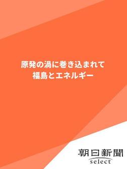 原発の渦に巻き込まれて 福島とエネルギー-電子書籍