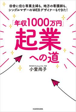 「年収1000万円」起業への道 田舎に住む専業主婦も、地方の看護師も、シングルマザーのWEBデザイナーもできた!-電子書籍