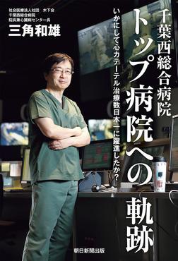 千葉西総合病院 トップ病院への軌跡 いかにして心カテーテル治療数日本一に躍進したか?-電子書籍