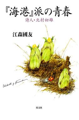 『海港』派の青春 : 詩人・北村初雄-電子書籍