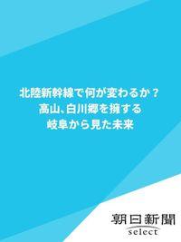 北陸新幹線で何が変わるか? 高山、白川郷を擁する岐阜から見た未来