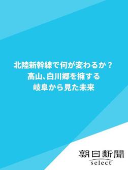 北陸新幹線で何が変わるか? 高山、白川郷を擁する岐阜から見た未来-電子書籍