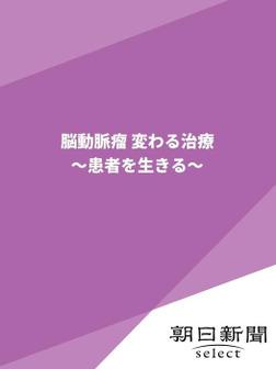 脳動脈瘤 変わる治療 ~患者を生きる~-電子書籍
