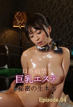 口外厳禁!巨乳エステ秘密の生本番 Episode.04-電子書籍