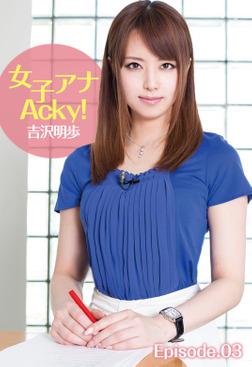 女子アナAcky! 吉沢明歩 Episode.03-電子書籍