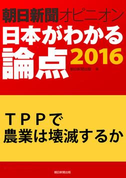 TPPで農業は壊滅するか(朝日新聞オピニオン 日本がわかる論点2016)-電子書籍