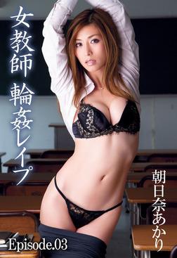 【朝日奈あかり】女教師 輪姦レイプ Episode03-電子書籍