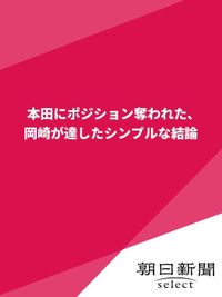 本田にポジション奪われた、岡崎が達したシンプルな結論