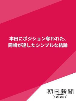本田にポジション奪われた、岡崎が達したシンプルな結論-電子書籍