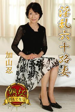 【熟女のおもてなし】淫乱六十路妻 加山忍-電子書籍