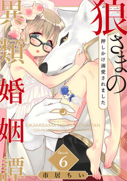 狼さまの異類婚姻譚 ~押しかけ溺愛されました~(6)-電子書籍