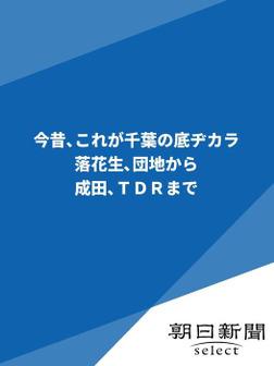 今昔、これが千葉の底ヂカラ 落花生、団地から成田、TDRまで-電子書籍