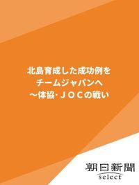北島育成した成功例をチームジャパンへ~体協・JOCの戦い