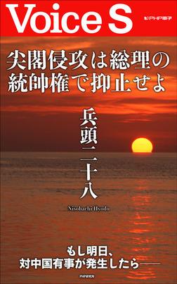尖閣侵攻は総理の統帥権で抑止せよ 【Voice S】 -電子書籍