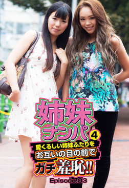 姉妹ナンパ4 愛くるしい姉妹ふたりをお互いの目の前でガチ羞恥!! Episode.03-電子書籍