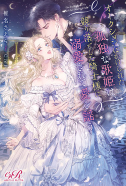 オークションにかけられた孤独な歌姫は、競り落とした騎士様に溺愛されて愛を謡う-電子書籍
