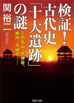 検証! 古代史「十大遺跡」の謎 三内丸山、荒神谷、纒向、平城京……-電子書籍