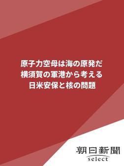 原子力空母は海の原発だ 横須賀の軍港から考える日米安保と核の問題-電子書籍