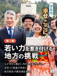徳島発幸せここに 第1巻 若い力を惹き付ける地方の挑戦