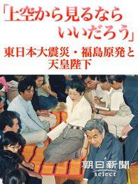 「上空から見るならいいだろう」 東日本大震災・福島原発と天皇陛下