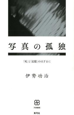 写真の孤独 「死」と「記憶」のはざまに-電子書籍
