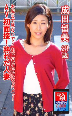 AV初面接!熟れた人妻 お尻まで見ないで… あっ 匂いかいじゃダメッ!  成田留美 28歳-電子書籍
