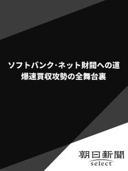ソフトバンク・ネット財閥への道 爆速買収攻勢の全舞台裏-電子書籍