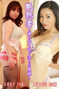 艶熟妻~撮られて喘ぐ淫らな奥様~石井良子(38歳)・三浦由香利(30歳)