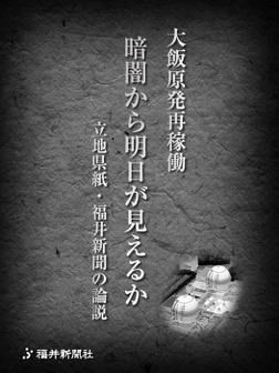 大飯原発再稼働 暗闇から明日が見えるか 立地県紙・福井新聞の論説-電子書籍