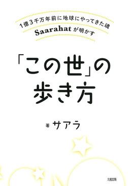1億3千万年前に地球にやってきた魂Saarahatが明かす 「この世」の歩き方(大和出版)-電子書籍